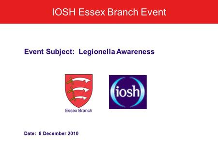 IOSH Essex Branch Event Event Subject: Legionella Awareness Date: 8 December 2010.