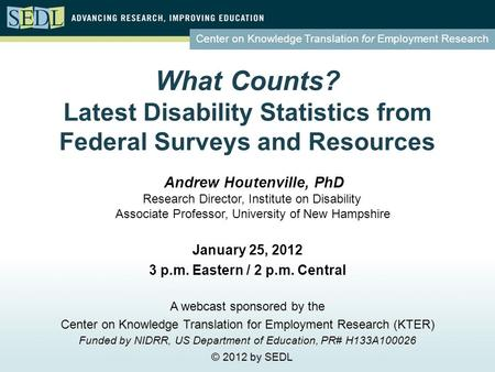 Center on Knowledge Translation for Employment Research What Counts? Latest Disability Statistics from Federal Surveys and Resources January 25, 2012 3.
