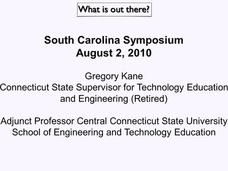 South Carolina Symposium August 2, 2010 Gregory Kane Connecticut State Supervisor for Technology Education and Engineering (Retired) Adjunct Professor.