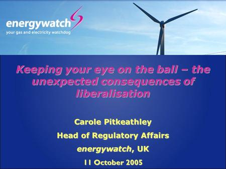 Keeping your eye on the ball – the unexpected consequences of liberalisation Carole Pitkeathley Head of Regulatory Affairs energywatch, UK 11 October 2005.