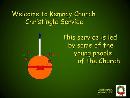 Welcome to Kemnay Church Christingle Service This service is led