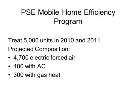 PSE Mobile Home Efficiency Program Treat 5,000 units in 2010 and 2011 Projected Composition: 4,700 electric forced air 400 with AC 300 with gas heat.