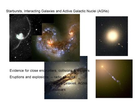 Starbursts, Interacting Galaxies and Active Galactic Nuclei (AGNs) Evidence for close encounters, collisions & mergers Eruptions and explosions -- radio.