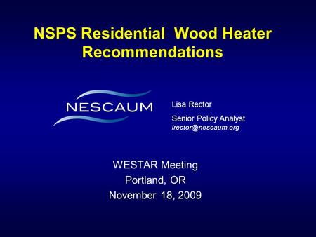 NSPS Residential Wood Heater Recommendations WESTAR Meeting Portland, OR November 18, 2009 Lisa Rector Senior Policy Analyst
