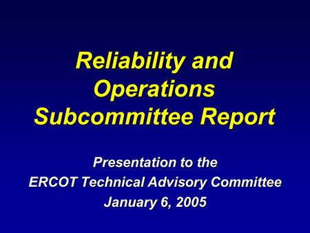 Reliability and Operations Subcommittee Report Presentation to the ERCOT Technical Advisory Committee January 6, 2005.