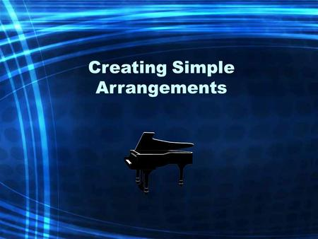 "Creating Simple Arrangements. Arranging ""Taking an existing piece of music and changing it in some way for a performance."" Composing ""Writing a new piece."