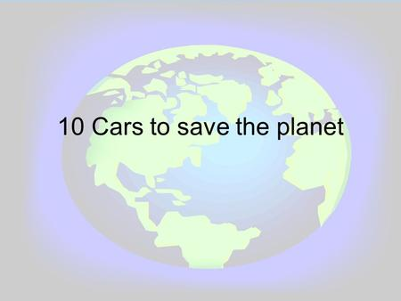10 Cars to save the planet. Type of cars. Hybrid (Petrol and Electric) Electric Diesel and a few are petrol.