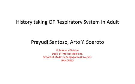History taking OF Respiratory System in Adult Prayudi Santoso, Arto Y. Soeroto Pulmonary Division Dept. of Internal Medicine, School of Medicine Padjadjaran.