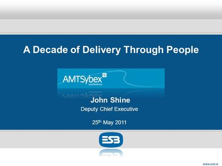 Www.esb.ie A Decade of Delivery Through People John Shine Deputy Chief Executive 25 th May 2011.