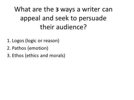 What are the 3 ways a writer can appeal and seek to persuade their audience? 1.Logos (logic or reason) 2.Pathos (emotion) 3.Ethos (ethics and morals)