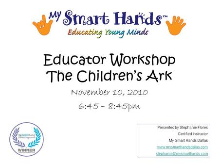 Educator Workshop The Children's Ark November 10, 2010 6:45 – 8:45pm Presented by Stephanie Flores Certified Instructor My Smart Hands Dallas www.mysmarthandsdallas.com.
