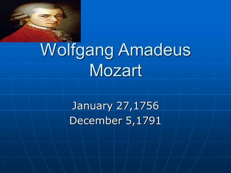 Wolfgang Amadeus Mozart January 27,1756 December 5,1791.