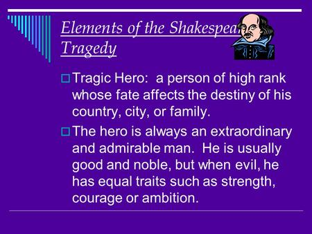 Elements of the Shakespearean Tragedy  Tragic Hero: a person of high rank whose fate affects the destiny of his country, city, or family.  The hero is.