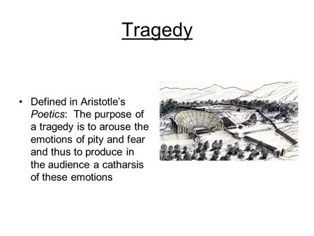 Tragedy Defined in Aristotle's Poetics: The purpose of a tragedy is to arouse the emotions of pity and fear and thus to produce in the audience a catharsis.