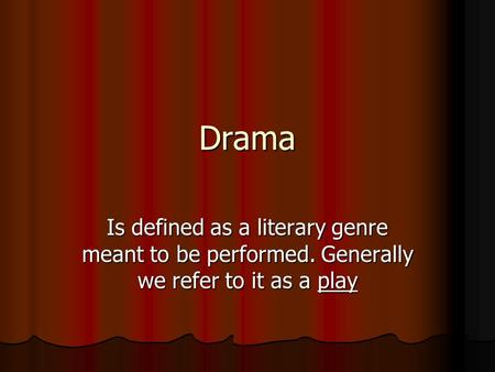 Drama Is defined as a literary genre meant to be performed. Generally we refer to it as a play.