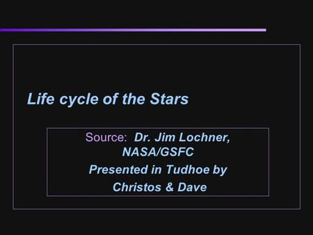 Life cycle of the Stars Source: Dr. Jim Lochner, NASA/GSFC Presented in Tudhoe by Christos & Dave.