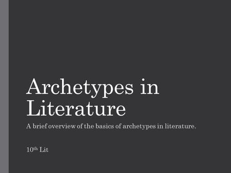 Archetypes in Literature A brief overview of the basics of archetypes in literature. 10 th Lit.