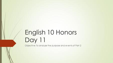 English 10 Honors Day 11 Objective: To analyze the purpose and events of Part 2.