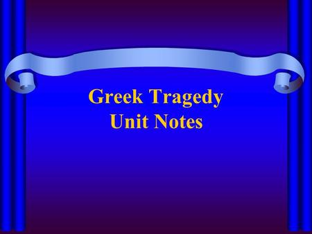 Greek Tragedy Unit Notes. Tragedy A play in which a main character, or tragic hero, suffers a downfall Came into being during the 5 th century A blending.