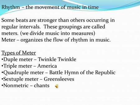Rhythm – the movement of music in time Some beats are stronger than others occurring in regular intervals. These groupings are called meters. (we divide.