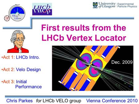 Chris Parkes First results from the LHCb Vertex Locator Act 1: LHCb Intro. Act 2: Velo Design Act 3: Initial Performance for LHCb VELO groupVienna Conference.