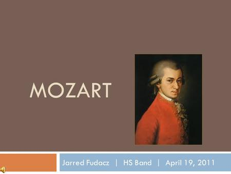 MOZART Jarred Fudacz | HS Band | April 19, 2011 Childhood  Parents: Leopold & Anna Marie Pertl Mozart  Full Baptismal Name: Joannes Chrysostomus Wolfgangus.