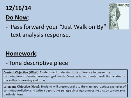 "12/16/14 Do Now: -Pass forward your ""Just Walk on By"" text analysis response. Homework: - Tone descriptive piece Content Objective (What): Students will."