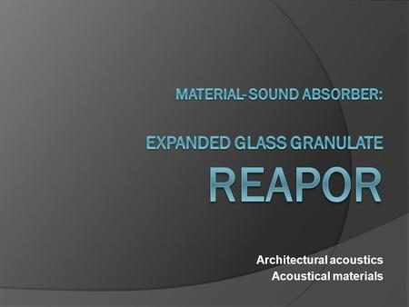 Architectural acoustics Acoustical materials. Sound absorber: Reapor Expanded Glass Granulate  Description  The sound absorber for challenging environments.