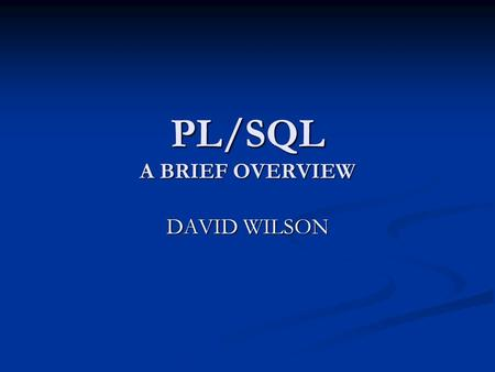 PL/SQL A BRIEF OVERVIEW DAVID WILSON. PL/SQL User's Guide and Reference PL/SQL User's Guide and Reference.