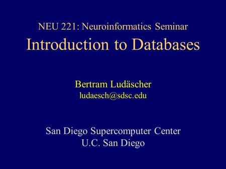 NEU 221: Neuroinformatics Seminar Introduction to Databases Bertram Ludäscher San Diego Supercomputer Center U.C. San Diego.