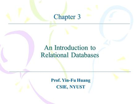 An Introduction to Relational Databases Prof. Yin-Fu Huang CSIE, NYUST Chapter 3.