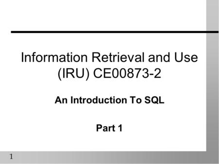 1 Information Retrieval and Use (IRU) CE00873-2 An Introduction To SQL Part 1.