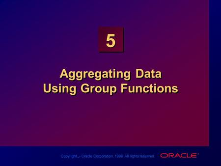 Copyright س Oracle Corporation, 1998. All rights reserved. 5 Aggregating Data Using Group Functions.