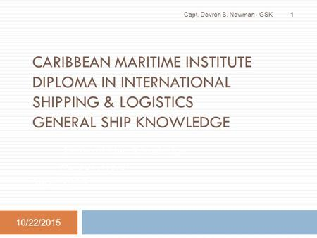 CARIBBEAN MARITIME INSTITUTE DIPLOMA IN INTERNATIONAL SHIPPING & LOGISTICS GENERAL SHIP KNOWLEDGE General Ship Knowledge ML 301.1(3.0) Sept. 2013 10/22/2015.