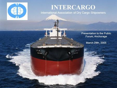 INTERCARGO International Association of Dry Cargo Shipowners Presentation to the Public Forum, Anchorage March 29th, 2005.