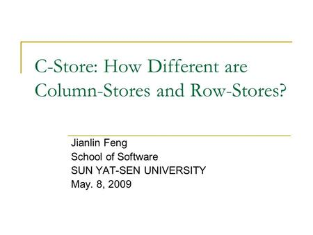 C-Store: How Different are Column-Stores and Row-Stores? Jianlin Feng School of Software SUN YAT-SEN UNIVERSITY May. 8, 2009.