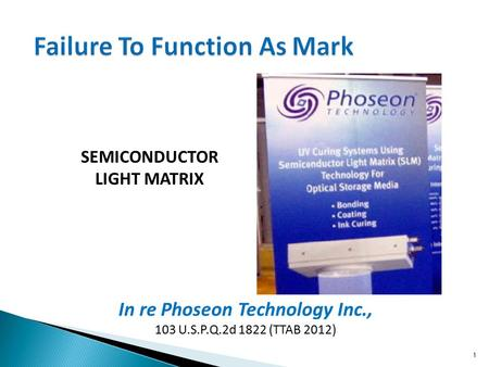 In re Phoseon Technology Inc., 103 U.S.P.Q.2d 1822 (TTAB 2012) 1 Failure To Function As Mark SEMICONDUCTOR LIGHT MATRIX.