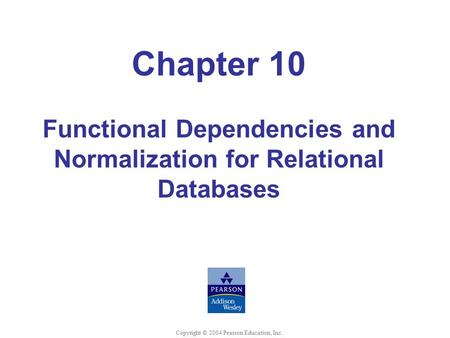 Chapter 10 Functional Dependencies and Normalization for Relational Databases Copyright © 2004 Pearson Education, Inc.