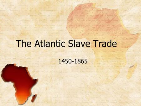 The Atlantic Slave Trade 1450-1865. Introduction The Atlantic Slave Trade was the most significant link Africa had to the larger Atlantic World in early.
