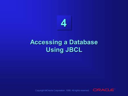 Copyright  Oracle Corporation, 1998. All rights reserved. 4 Accessing a Database Using JBCL.
