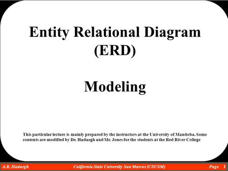 Dr. Ahmad R. Hadaegh A.R. Hadaegh California State University San Marcos (CSUSM) Page 1 Entity Relational Diagram (ERD) Modeling This particular lecture.