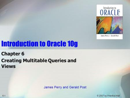 © 2007 by Prentice Hall6-1 Introduction to Oracle 10g Chapter 6 Creating Multitable Queries and Views James Perry and Gerald Post.