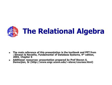 The Relational Algebra The main reference of this presentation is the textbook and PPT from : Elmasri & Navathe, Fundamental of Database Systems, 4 th.