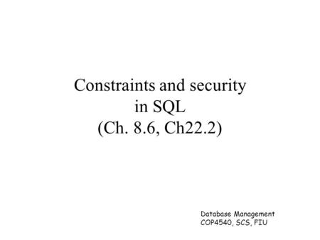 Database Management COP4540, SCS, FIU Constraints and security in SQL (Ch. 8.6, Ch22.2)