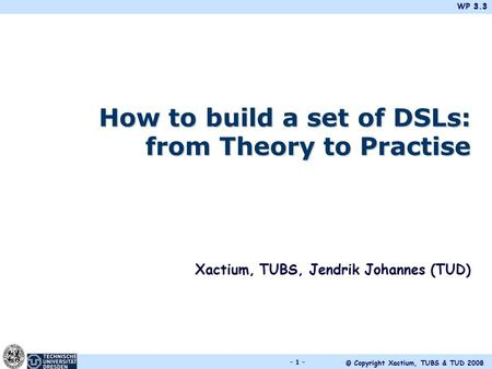 WP 3.3 © Copyright Xactium, TUBS & TUD 2008 - 1 - How to build a set of DSLs: from Theory to Practise Xactium, TUBS, Jendrik Johannes (TUD)