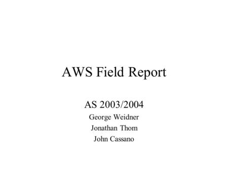 AWS Field Report AS 2003/2004 George Weidner Jonathan Thom John Cassano.