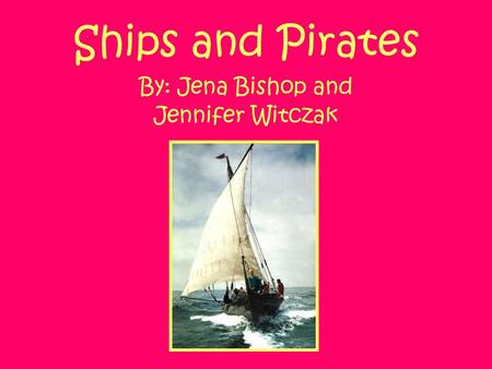 Ships and Pirates By: Jena Bishop and Jennifer Witczak.