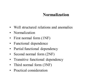 Normalization Well structured relations and anomalies Normalization First normal form (1NF) Functional dependence Partial functional dependency Second.