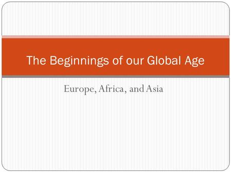 Europe, Africa, and Asia The Beginnings of our Global Age.