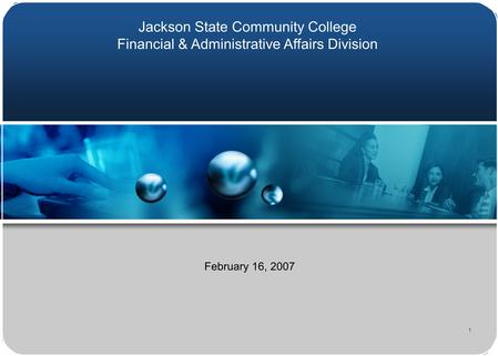 1 February 16, 2007 Jackson State Community College Financial & Administrative Affairs Division.